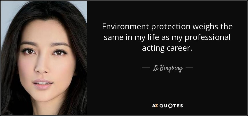 Environment protection weighs the same in my life as my professional acting career. - Li Bingbing