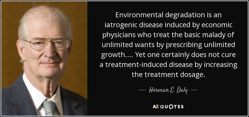 Environmental degradation is an iatrogenic disease induced by economic physicians who treat the basic malady of unlimited wants by prescribing unlimited growth.... Yet one certainly does not cure a treatment-induced disease by increasing the treatment dosage. - Herman E. Daly