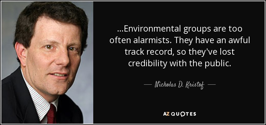 ...Environmental groups are too often alarmists. They have an awful track record, so they've lost credibility with the public. - Nicholas D. Kristof