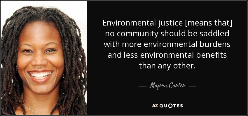 Environmental justice [means that] no community should be saddled with more environmental burdens and less environmental benefits than any other. - Majora Carter
