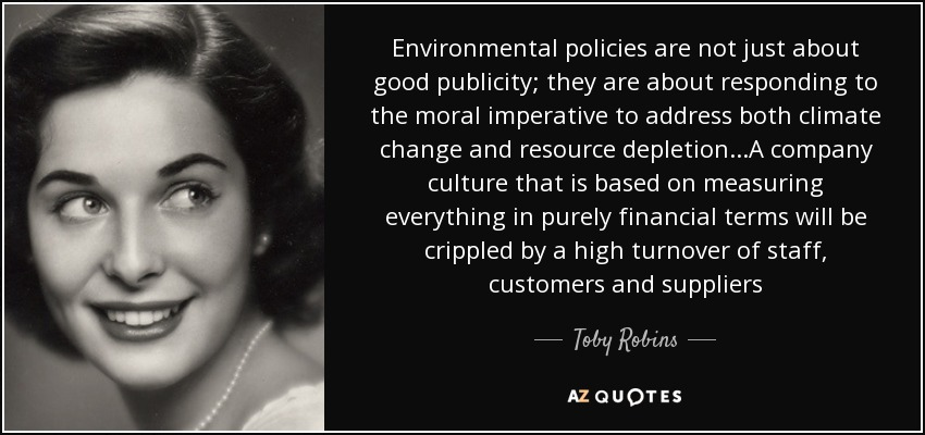 Environmental policies are not just about good publicity; they are about responding to the moral imperative to address both climate change and resource depletion...A company culture that is based on measuring everything in purely financial terms will be crippled by a high turnover of staff, customers and suppliers - Toby Robins