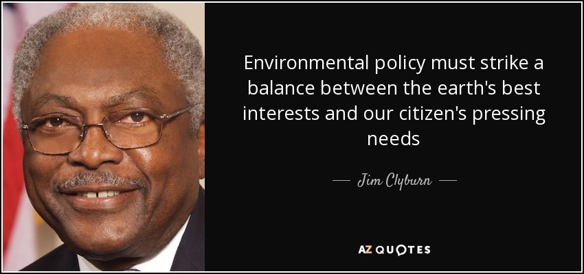 Environmental policy must strike a balance between the earth's best interests and our citizen's pressing needs - Jim Clyburn