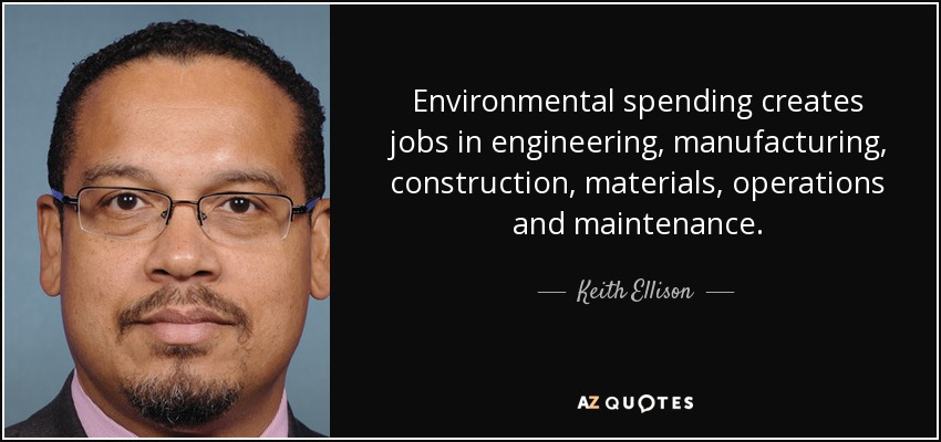 Environmental spending creates jobs in engineering, manufacturing, construction, materials, operations and maintenance. - Keith Ellison