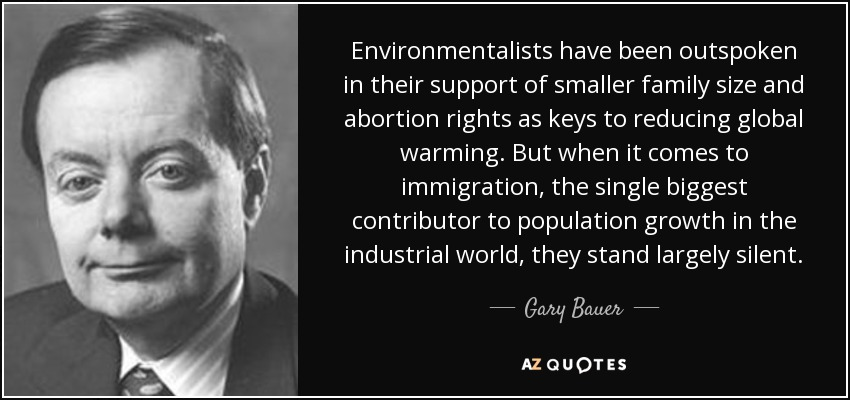 Environmentalists have been outspoken in their support of smaller family size and abortion rights as keys to reducing global warming. But when it comes to immigration, the single biggest contributor to population growth in the industrial world, they stand largely silent. - Gary Bauer