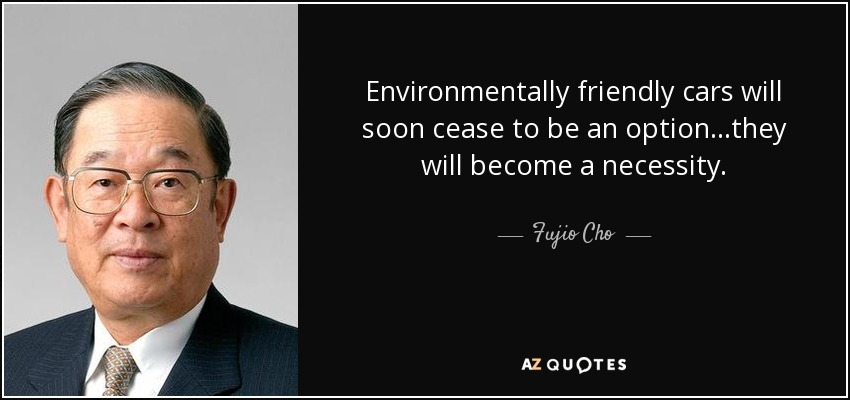 Environmentally friendly cars will soon cease to be an option...they will become a necessity. - Fujio Cho