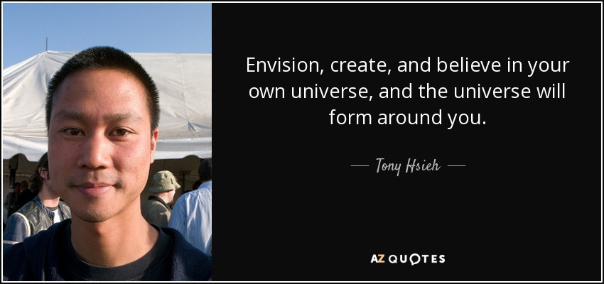 Envision, create, and believe in your own universe, and the universe will form around you. - Tony Hsieh