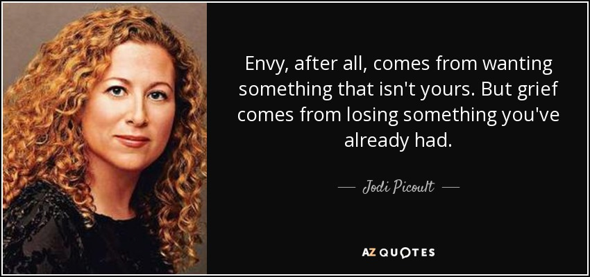 Envy, after all, comes from wanting something that isn't yours. But grief comes from losing something you've already had. - Jodi Picoult