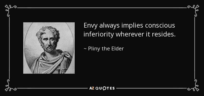 Envy always implies conscious inferiority wherever it resides. - Pliny the Elder