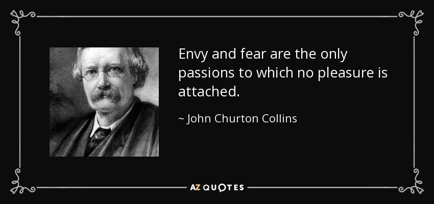 Envy and fear are the only passions to which no pleasure is attached. - John Churton Collins