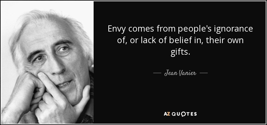 Envy comes from people's ignorance of, or lack of belief in, their own gifts. - Jean Vanier