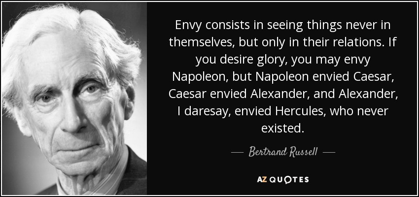 Envy consists in seeing things never in themselves, but only in their relations. If you desire glory, you may envy Napoleon, but Napoleon envied Caesar, Caesar envied Alexander, and Alexander, I daresay, envied Hercules, who never existed. - Bertrand Russell