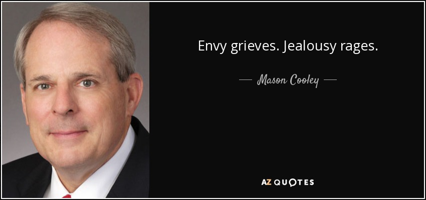 Envy grieves. Jealousy rages. - Mason Cooley