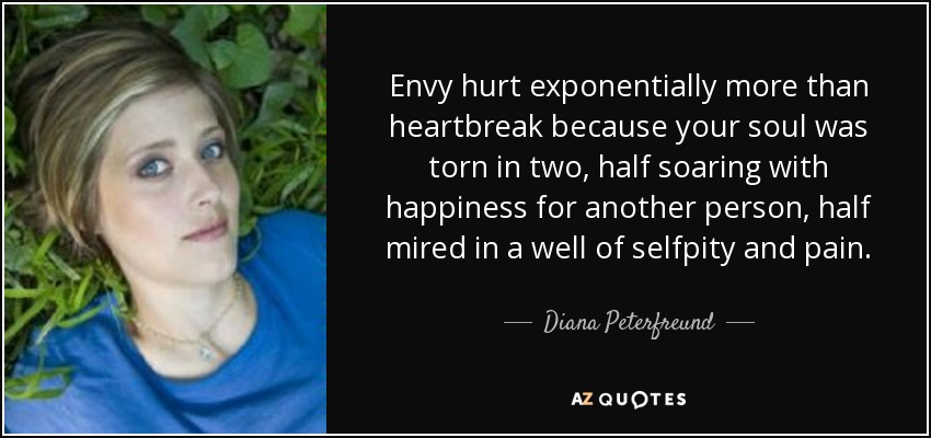 Envy hurt exponentially more than heartbreak because your soul was torn in two, half soaring with happiness for another person, half mired in a well of selfpity and pain. - Diana Peterfreund