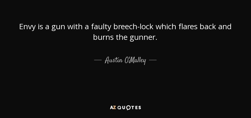 Envy is a gun with a faulty breech-lock which flares back and burns the gunner. - Austin O'Malley