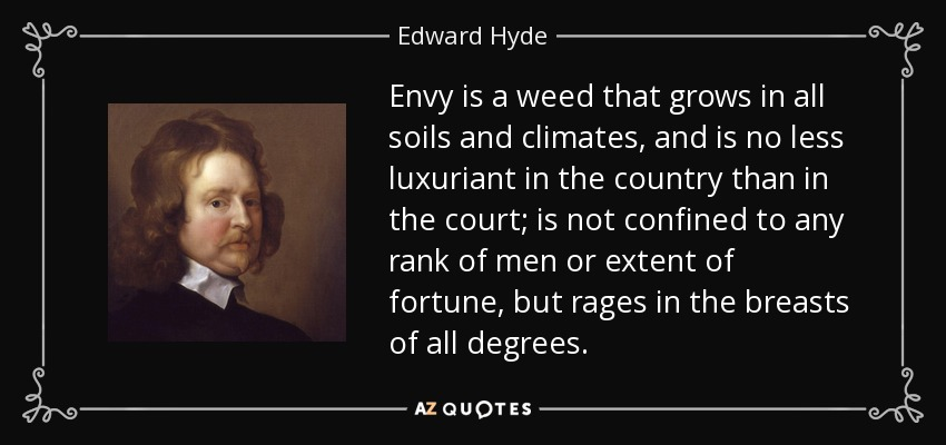 Envy is a weed that grows in all soils and climates, and is no less luxuriant in the country than in the court; is not confined to any rank of men or extent of fortune, but rages in the breasts of all degrees. - Edward Hyde, 1st Earl of Clarendon