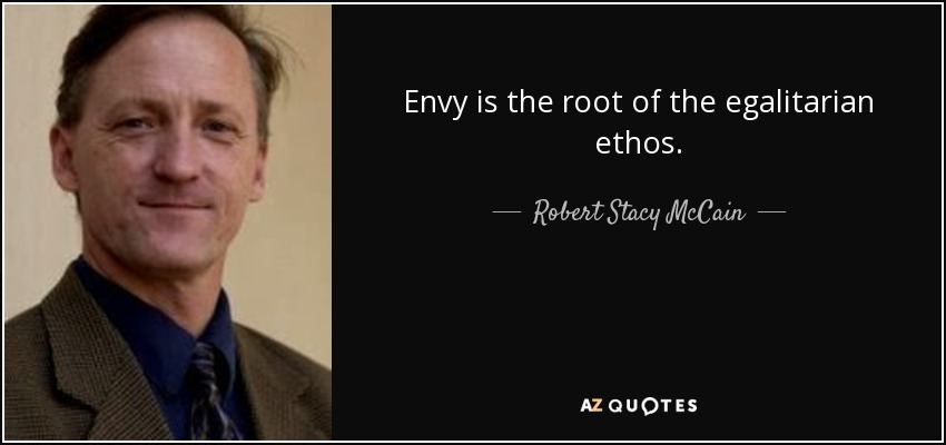 Envy is the root of the egalitarian ethos. - Robert Stacy McCain