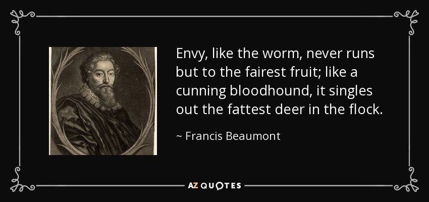 Envy, like the worm, never runs but to the fairest fruit; like a cunning bloodhound, it singles out the fattest deer in the flock. - Francis Beaumont