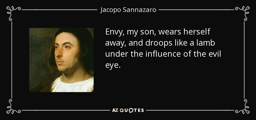 Envy, my son, wears herself away, and droops like a lamb under the influence of the evil eye. - Jacopo Sannazaro