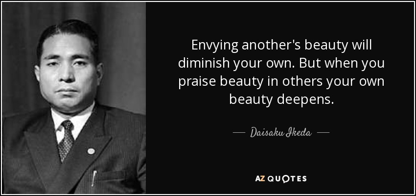 Envying another's beauty will diminish your own. But when you praise beauty in others your own beauty deepens. - Daisaku Ikeda
