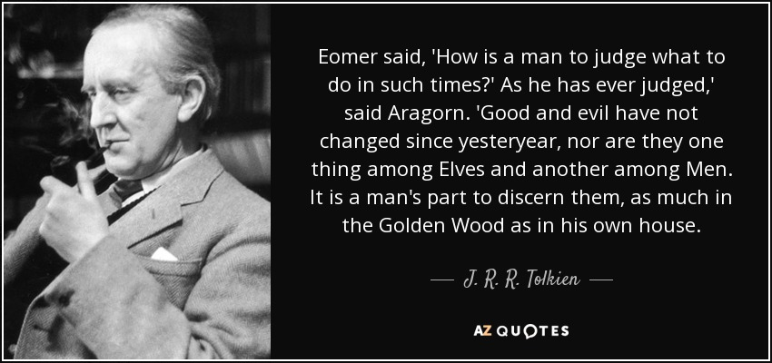 Eomer said, 'How is a man to judge what to do in such times?' As he has ever judged,' said Aragorn. 'Good and evil have not changed since yesteryear, nor are they one thing among Elves and another among Men. It is a man's part to discern them, as much in the Golden Wood as in his own house. - J. R. R. Tolkien