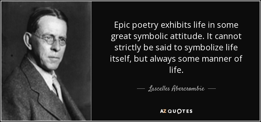 Epic poetry exhibits life in some great symbolic attitude. It cannot strictly be said to symbolize life itself, but always some manner of life. - Lascelles Abercrombie