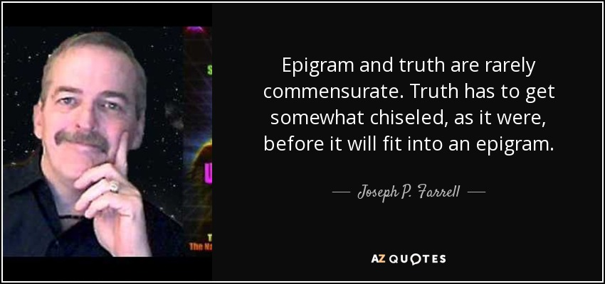 Epigram and truth are rarely commensurate. Truth has to get somewhat chiseled, as it were, before it will fit into an epigram. - Joseph P. Farrell