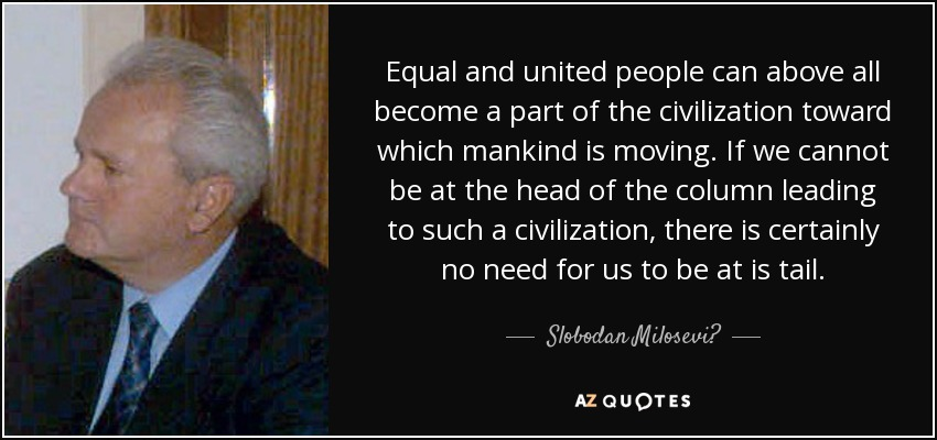 Equal and united people can above all become a part of the civilization toward which mankind is moving. If we cannot be at the head of the column leading to such a civilization, there is certainly no need for us to be at is tail. - Slobodan Milosević