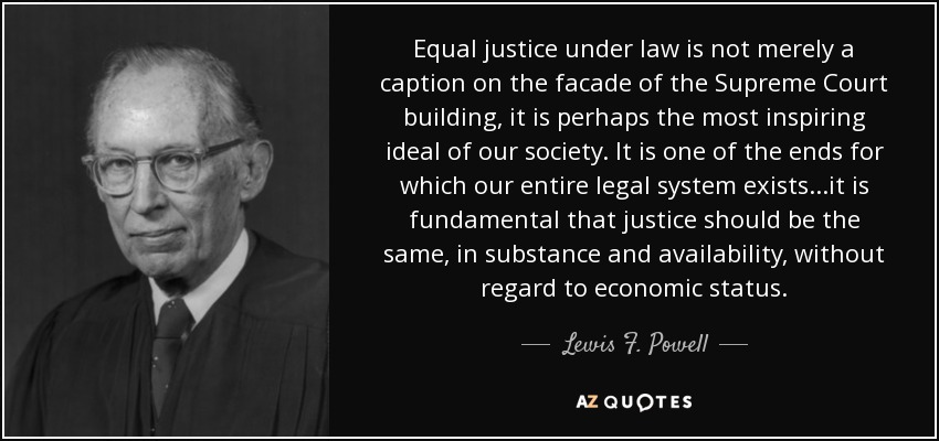 Equal justice under law is not merely a caption on the facade of the Supreme Court building, it is perhaps the most inspiring ideal of our society. It is one of the ends for which our entire legal system exists...it is fundamental that justice should be the same, in substance and availability, without regard to economic status. - Lewis F. Powell, Jr.