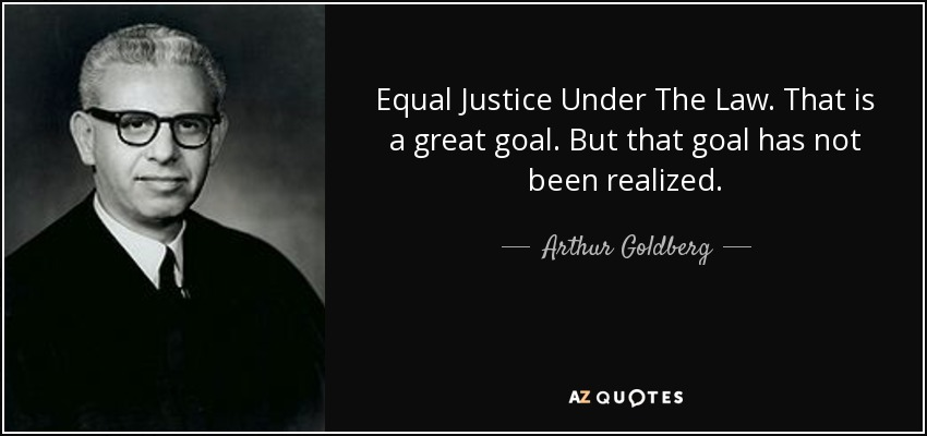 Equal Justice Under The Law. That is a great goal. But that goal has not been realized. - Arthur Goldberg