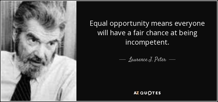 Equal opportunity means everyone will have a fair chance at being incompetent. - Laurence J. Peter
