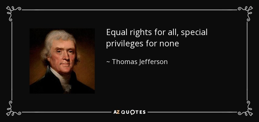Equal rights for all, special privileges for none - Thomas Jefferson