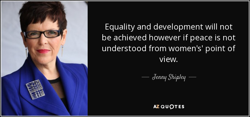 Equality and development will not be achieved however if peace is not understood from women's' point of view. - Jenny Shipley