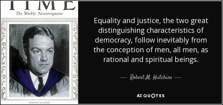 Equality and justice, the two great distinguishing characteristics of democracy, follow inevitably from the conception of men, all men, as rational and spiritual beings. - Robert M. Hutchins