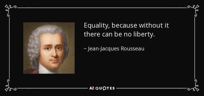 Equality, because without it there can be no liberty. - Jean-Jacques Rousseau