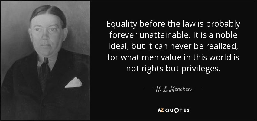 Equality before the law is probably forever unattainable. It is a noble ideal, but it can never be realized, for what men value in this world is not rights but privileges. - H. L. Mencken