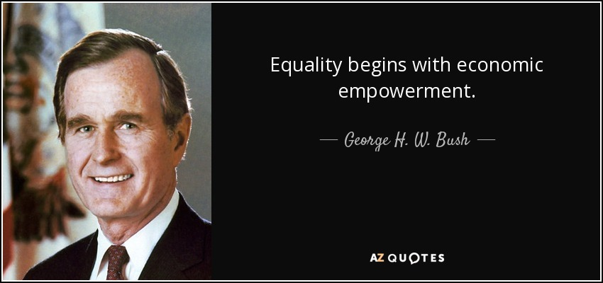 Equality begins with economic empowerment. - George H. W. Bush