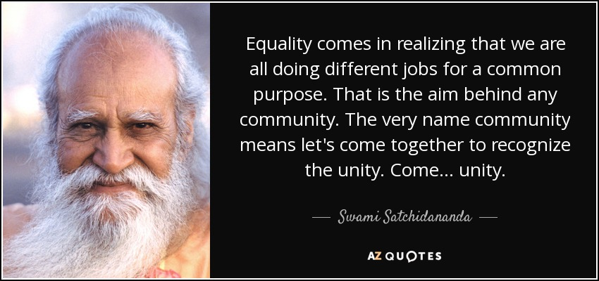 Equality comes in realizing that we are all doing different jobs for a common purpose. That is the aim behind any community. The very name community means let's come together to recognize the unity. Come ... unity. - Swami Satchidananda
