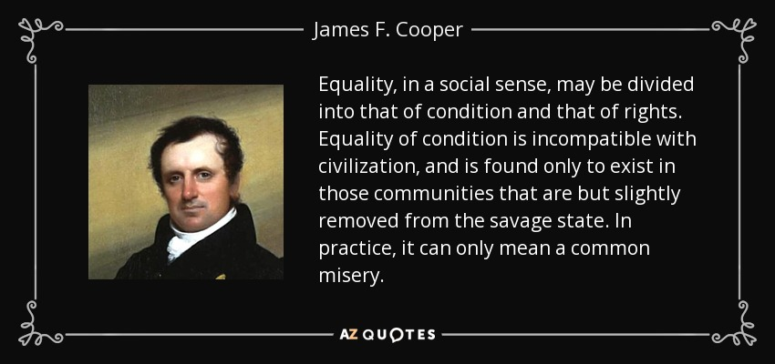 Equality, in a social sense, may be divided into that of condition and that of rights. Equality of condition is incompatible with civilization, and is found only to exist in those communities that are but slightly removed from the savage state. In practice, it can only mean a common misery. - James F. Cooper