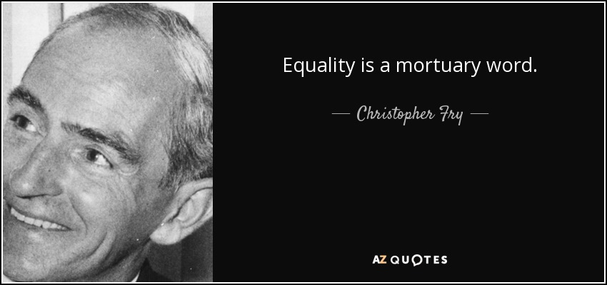 Equality is a mortuary word. - Christopher Fry