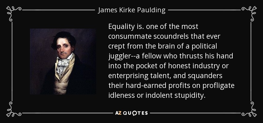 Equality is. one of the most consummate scoundrels that ever crept from the brain of a political juggler--a fellow who thrusts his hand into the pocket of honest industry or enterprising talent, and squanders their hard-earned profits on profligate idleness or indolent stupidity. - James Kirke Paulding