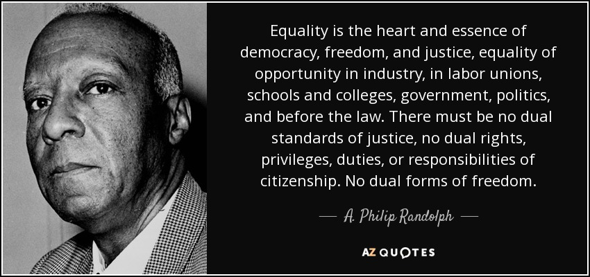 Equality is the heart and essence of democracy, freedom, and justice, equality of opportunity in industry, in labor unions, schools and colleges, government, politics, and before the law. There must be no dual standards of justice, no dual rights, privileges, duties, or responsibilities of citizenship. No dual forms of freedom. - A. Philip Randolph