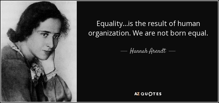 Equality...is the result of human organization. We are not born equal. - Hannah Arendt