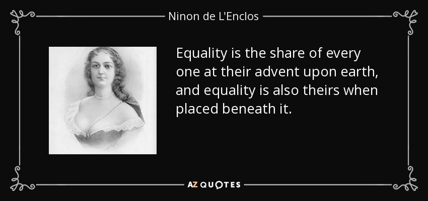 Equality is the share of every one at their advent upon earth, and equality is also theirs when placed beneath it. - Ninon de L'Enclos