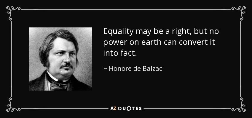 Equality may be a right, but no power on earth can convert it into fact. - Honore de Balzac