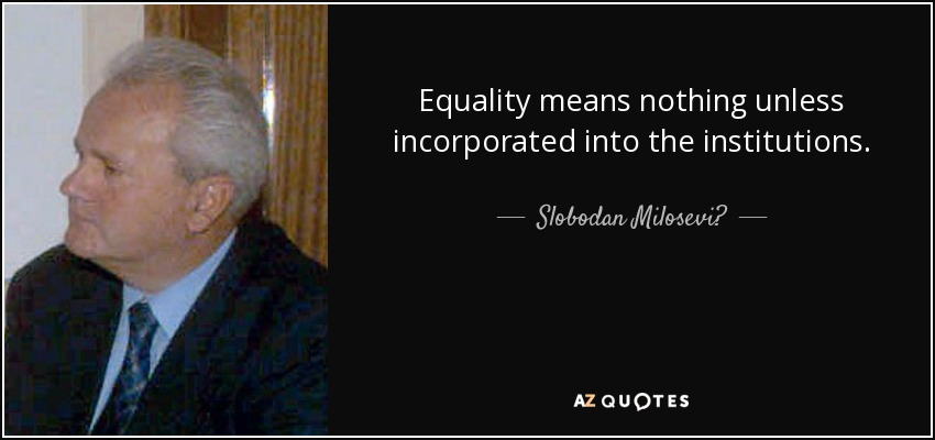 Equality means nothing unless incorporated into the institutions. - Slobodan Milosević