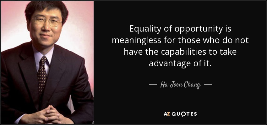 Equality of opportunity is meaningless for those who do not have the capabilities to take advantage of it. - Ha-Joon Chang