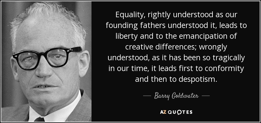 Equality, rightly understood as our founding fathers understood it, leads to liberty and to the emancipation of creative differences; wrongly understood, as it has been so tragically in our time, it leads first to conformity and then to despotism. - Barry Goldwater