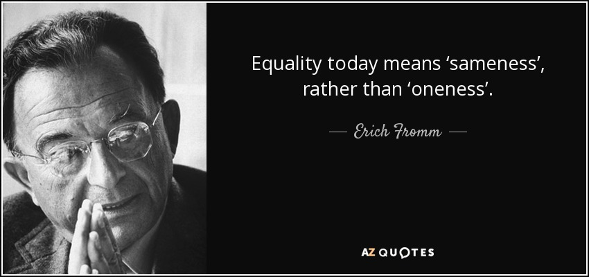 Equality today means 'sameness', rather than 'oneness'. - Erich Fromm