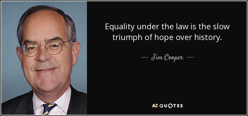 Equality under the law is the slow triumph of hope over history. - Jim Cooper