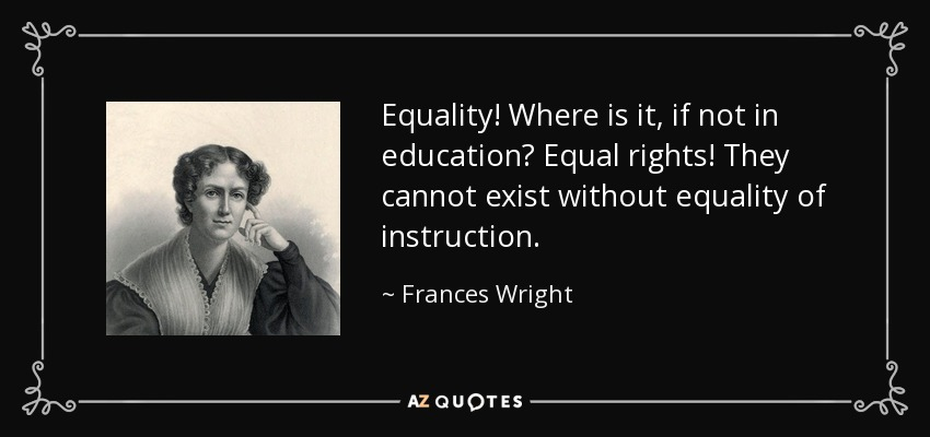 Equality! Where is it, if not in education? Equal rights! They cannot exist without equality of instruction. - Frances Wright